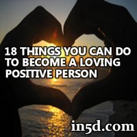 18 Things You Can Do Right Now To Become a Loving, Positive Person | in5d.com
