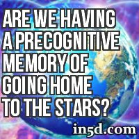 Are We Having A Precognitive Memory Of Going Home To The Stars?